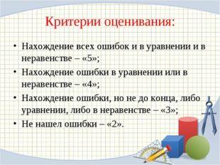 Критерии оценивания: Нахождение всех ошибок и в уравнении и в неравенстве – «
