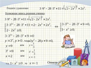 Возможная запись решения ученика. Решите уравнение , тогда или или или т.к. ,