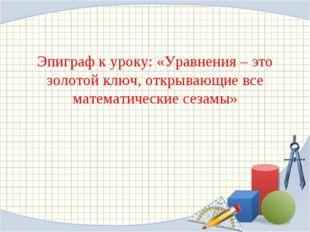 Эпиграф к уроку: «Уравнения – это золотой ключ, открывающие все математически