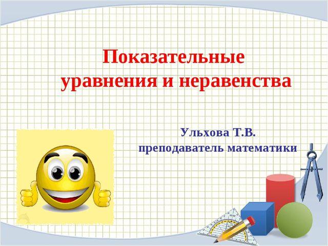 Ульхова Т.В. преподаватель математики Показательные уравнения и неравенства