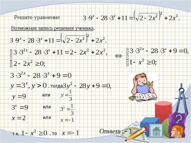Возможная запись решения ученика. Решите уравнение , тогда или или или т.к. ,...