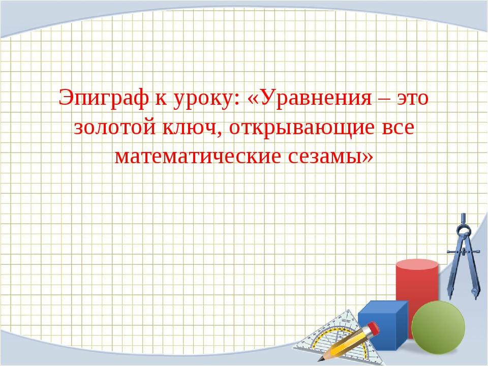 Эпиграф к уроку: «Уравнения – это золотой ключ, открывающие все математически...