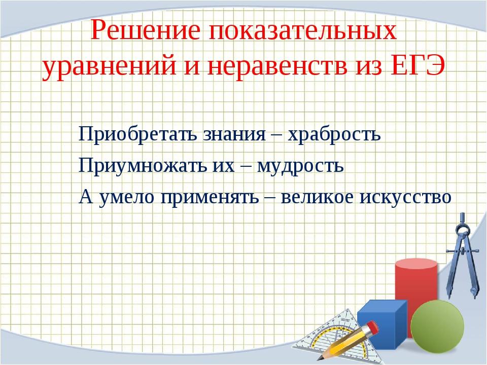 Решение показательных уравнений и неравенств из ЕГЭ Приобретать знания – хра...