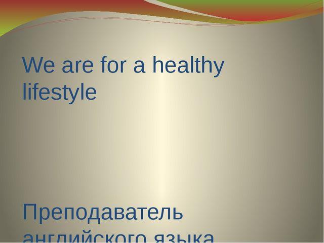 We are for a healthy lifestyle Преподаватель английского языка ГАПОУ ЧТТПиК:...