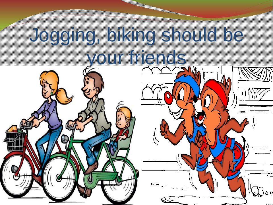 Jogging, biking should be your friends