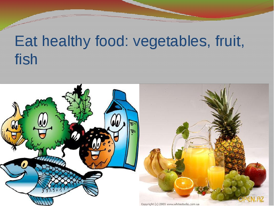 Eat healthy food: vegetables, fruit, fish