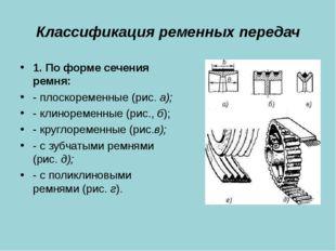 Классификация ременных передач 1. По форме сечения ремня: - плоскоременные (р