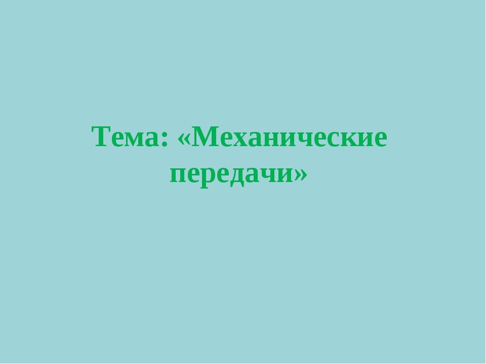 Тема: «Механические передачи»