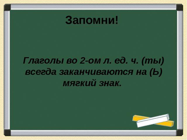 Глаголы во 2-ом л. ед. ч. (ты) всегда заканчиваются на (Ь) мягкий знак. Запо...