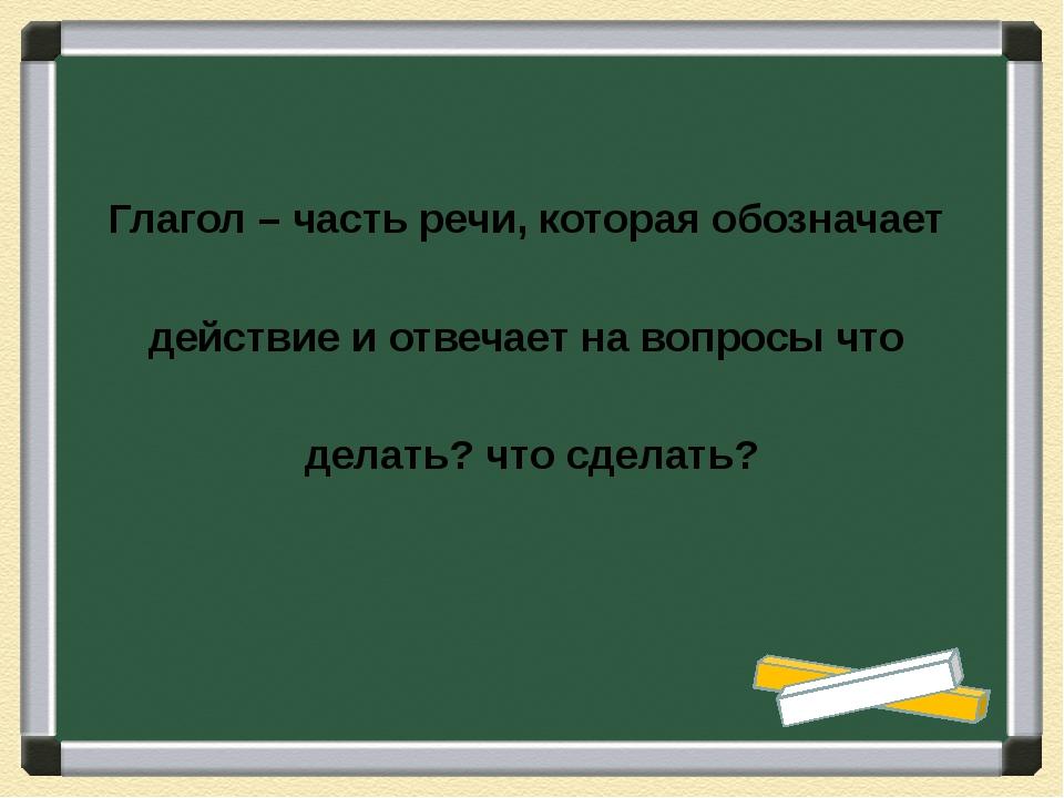 Глагол – часть речи, которая обозначает действие и отвечает на вопросы что де...