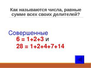 Как называются числа, равные сумме всех своих делителей? Совершенные 6 = 1+2+