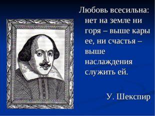 Любовь всесильна: нет на земле ни горя – выше кары ее, ни счастья – выше насл