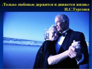 «Только любовью держится и движется жизнь» И.С.Тургенев