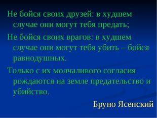 Не бойся своих друзей: в худшем случае они могут тебя предать; Не бойся своих