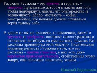 Рассказы Русакова – это притчи, и герои их – символы, призванные автором к жи