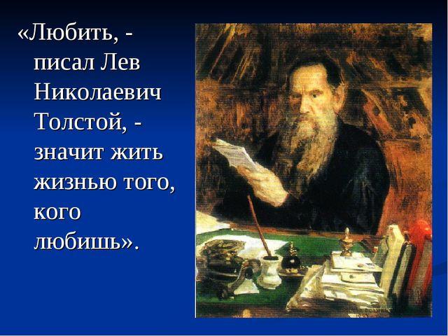 «Любить, - писал Лев Николаевич Толстой, - значит жить жизнью того, кого люби...