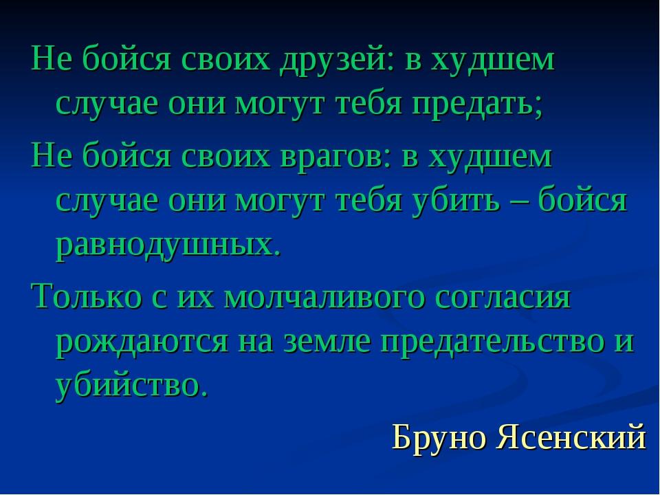 Не бойся своих друзей: в худшем случае они могут тебя предать; Не бойся своих...