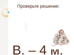 Проверьте решение: В. – 4 м. на ? м. больше О.- 12 м. 12 – 4 = 8 (м.)