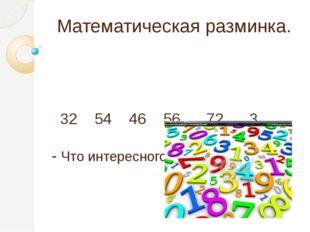 Математическая разминка. 32 54 46 56 72 3 - Что интересного заметили?