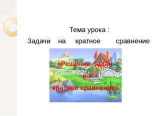 Тема урока : Задачи на кратное сравнение