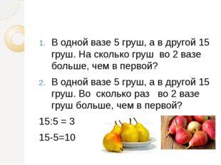 В одной вазе 5 груш, а в другой 15 груш. На сколько груш во 2 вазе больше, ч