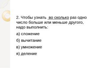 2. Чтобы узнать во сколько раз одно число больше или меньше другого, надо вы