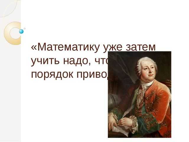 «Математику уже затем учить надо, что она ум в порядок приводит» М.В. Ломоно...