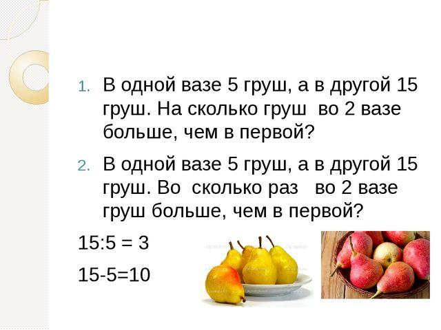 В одной вазе 5 груш, а в другой 15 груш. На сколько груш во 2 вазе больше, ч...