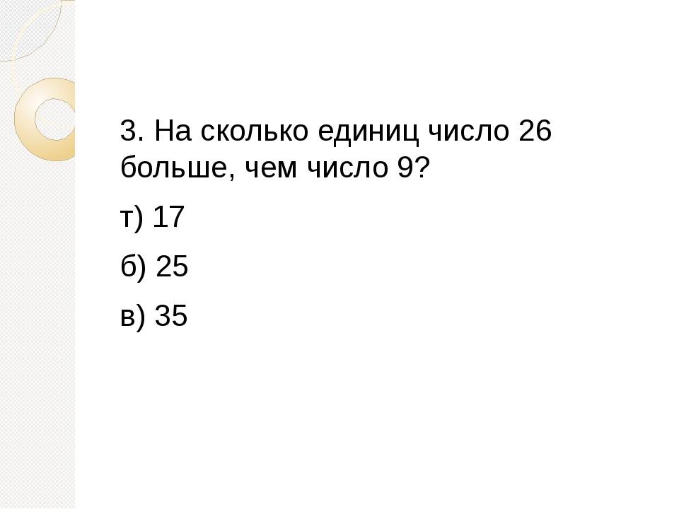 3. На сколько единиц число 26 больше, чем число 9? т) 17 б) 25 в) 35