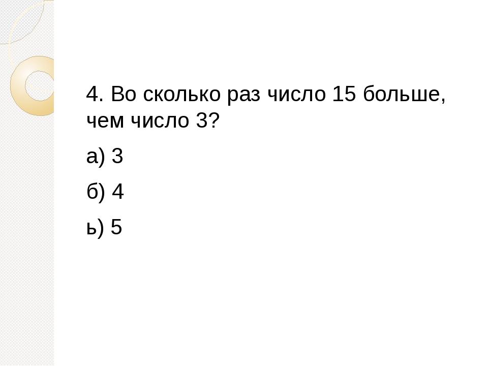 4. Во сколько раз число 15 больше, чем число 3? а) 3 б) 4 ь) 5