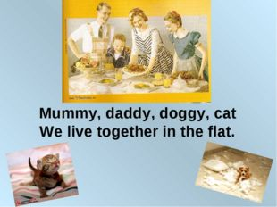 Mummy, daddy, doggy, cat We live together in the flat.