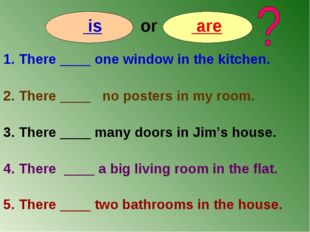 is or are 1. There ____ one window in the kitchen. 2. There ____ no posters