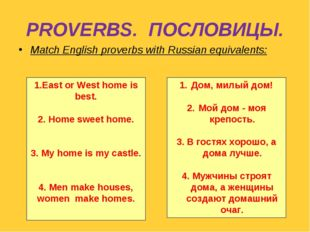 PROVERBS. ПОСЛОВИЦЫ. Match English proverbs with Russian equivalents: 1.East