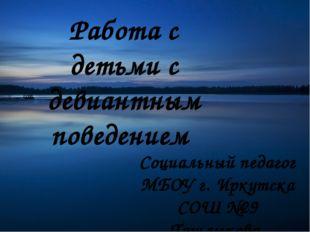 Работа с детьми с девиантным поведением Социальный педагог МБОУ г. Иркутска С