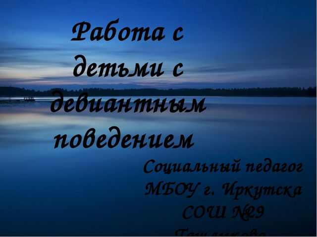 Работа с детьми с девиантным поведением Социальный педагог МБОУ г. Иркутска С...