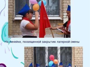 24 июня. Закрытие лагерной смены На линейке, посвященной закрытию лагерной см