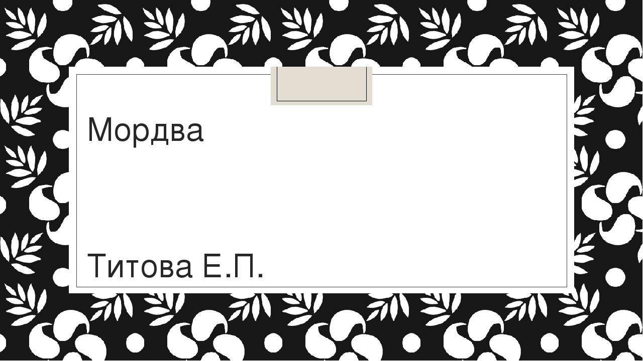 Мордва Титова Е.П.