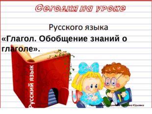 «Глагол. Обобщение знаний о глаголе».
