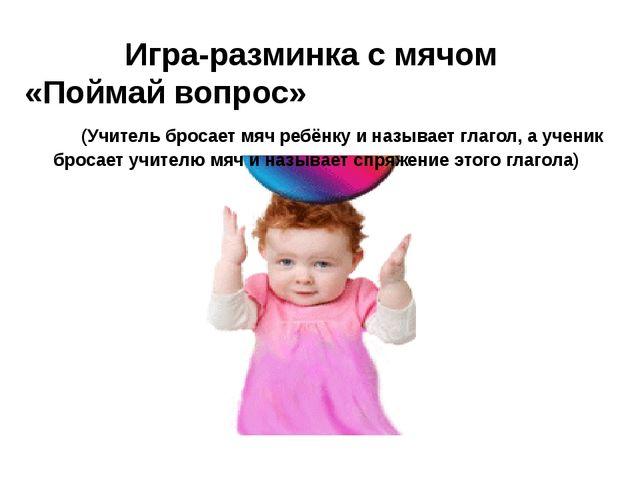 Игра-разминка с мячом «Поймай вопрос» (Учитель бросает мяч ребёнку и называе...