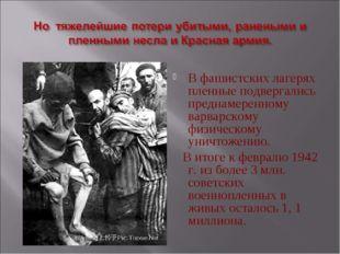В фашистских лагерях пленные подвергались преднамеренному варварскому физичес