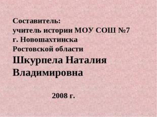 Составитель: учитель истории МОУ СОШ №7 г. Новошахтинска Ростовской области Ш