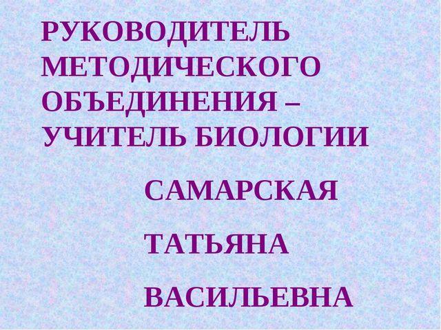 РУКОВОДИТЕЛЬ МЕТОДИЧЕСКОГО ОБЪЕДИНЕНИЯ – УЧИТЕЛЬ БИОЛОГИИ САМАРСКАЯ ТАТЬЯНА В...