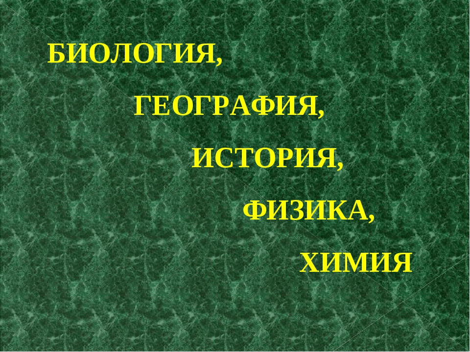 БИОЛОГИЯ, ГЕОГРАФИЯ, ИСТОРИЯ, ФИЗИКА, ХИМИЯ