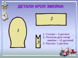 Голова – 2 детали Полоска для тела змейки – 12 деталей 3. Язычок -1 деталь