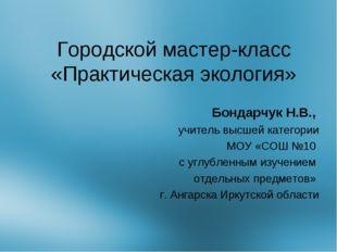 Городской мастер-класс «Практическая экология» Бондарчук Н.В., учитель высшей