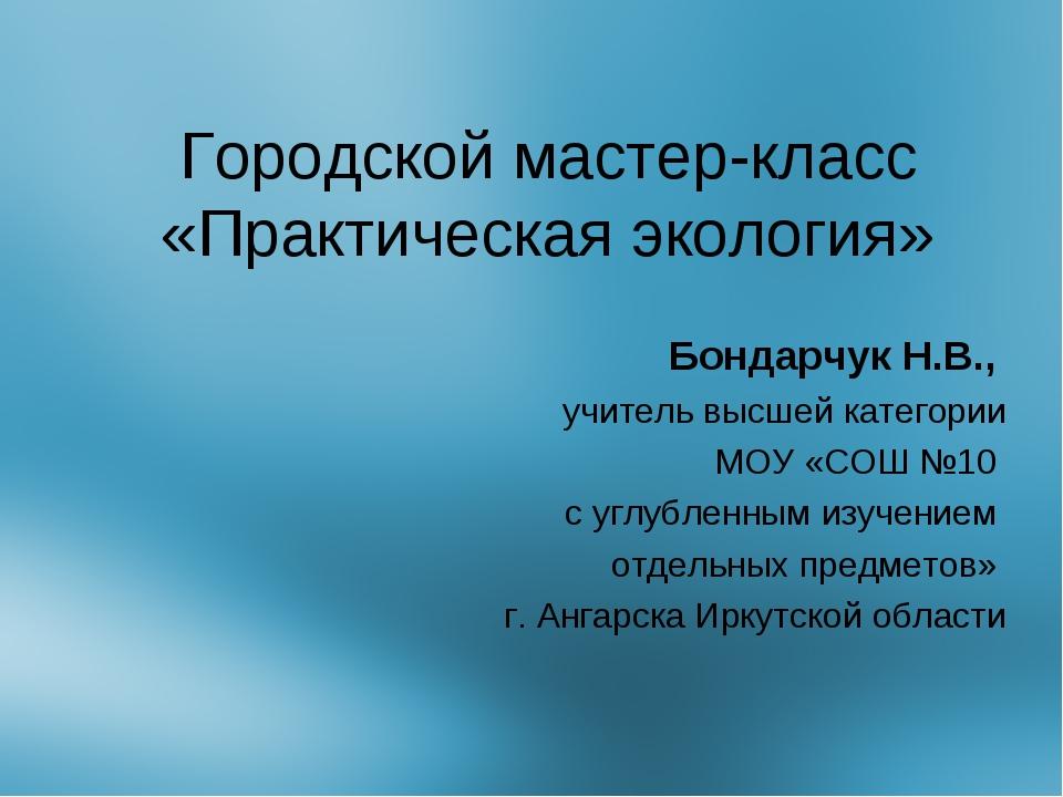 Городской мастер-класс «Практическая экология» Бондарчук Н.В., учитель высшей...