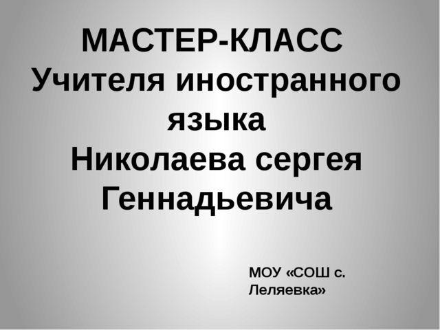 МАСТЕР-КЛАСС Учителя иностранного языка Николаева сергея Геннадьевича МОУ «СО...