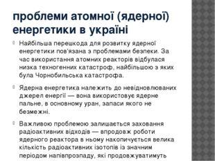 проблеми атомної (ядерної) енергетики в україні Найбільша перешкода для розви