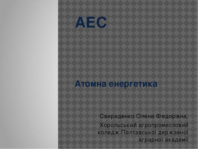 АЕС Атомна енергетика Свириденко Олена Федорівна, Хорольський агропромисловий...