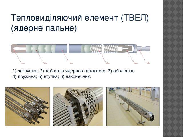 Тепловиділяючий елемент (ТВЕЛ) (ядерне пальне) 1) заглушка; 2) таблетка ядерн...